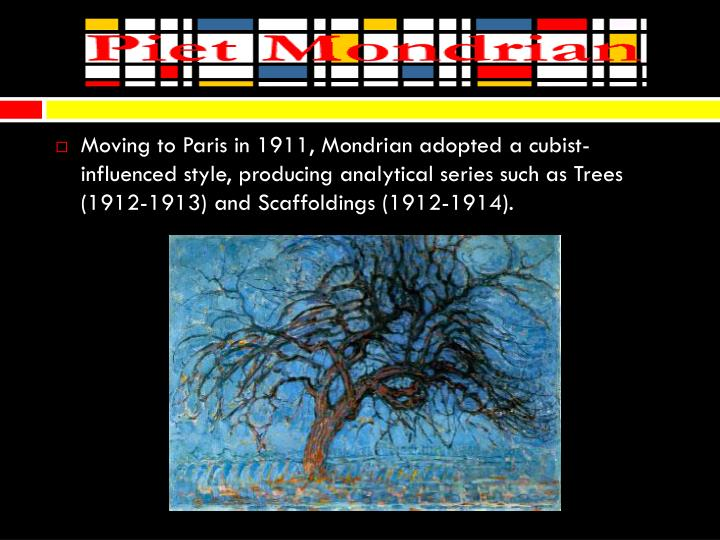 Moving to Paris in 1911, Mondrian adopted a cubist-influenced style, producing analytical series such as Trees (1912-1913) and Scaffoldings (1912-1914).