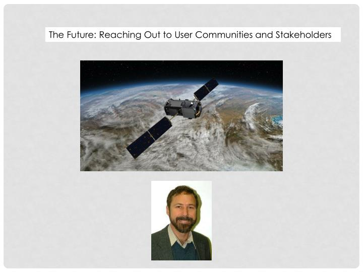 The Future: Reaching Out to User Communities and Stakeholders