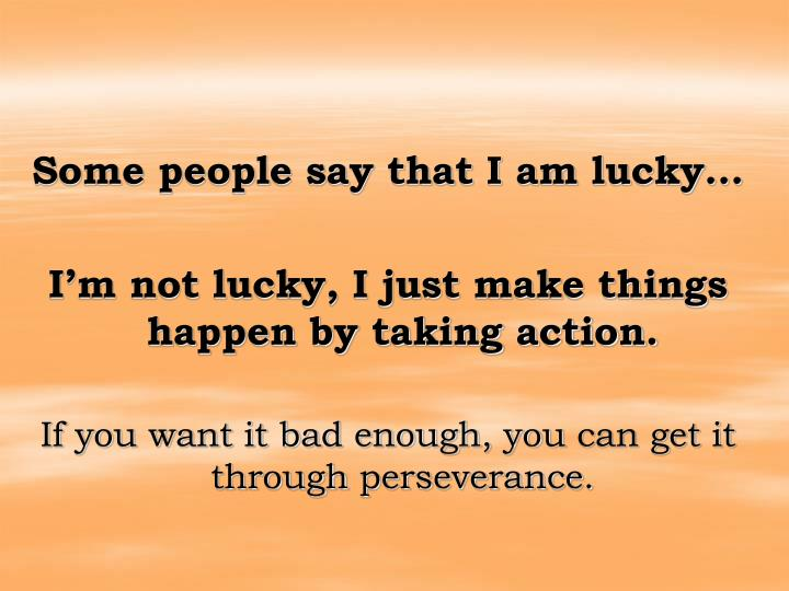Some people say that I am lucky…
