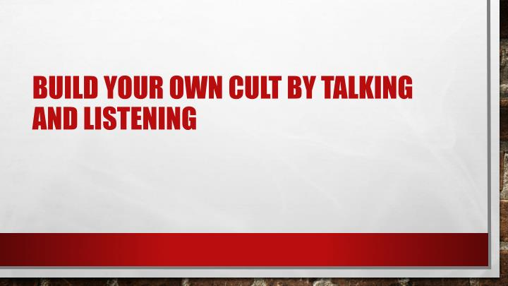 Build your own cult by talking and listening