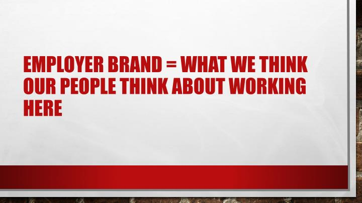 Employer brand = what we think our people think about working here