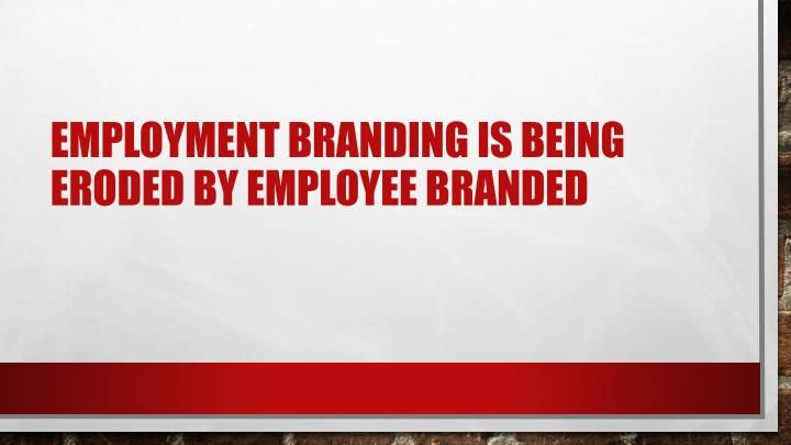 Employment branding is being eroded by employee branded