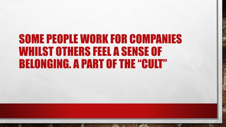 Some people work for companies whilst others feel a sense of belonging a part of the cult