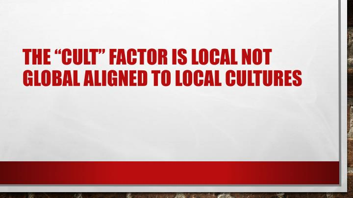 "The ""cult"" factor is local not global aligned to local cultures"