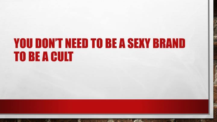 You don't need to be a sexy brand to be a cult
