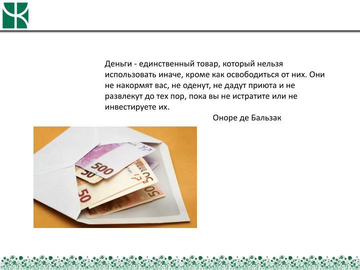Деньги - единственный товар, который нельзя использовать иначе, кроме как освободиться от них. Они не накормят вас, не оденут, не дадут приюта и не развлекут до тех пор, пока вы не истратите или не инвестируете их.
