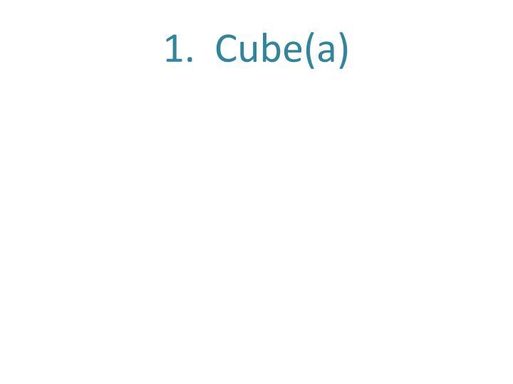 1.  Cube(a)