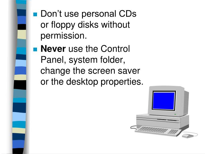 Don't use personal CDs or floppy disks without permission.