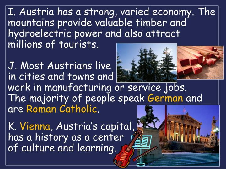 I. Austria has a strong, varied economy. The mountains provide valuable timber and hydroelectric power and also attract millions of tourists.