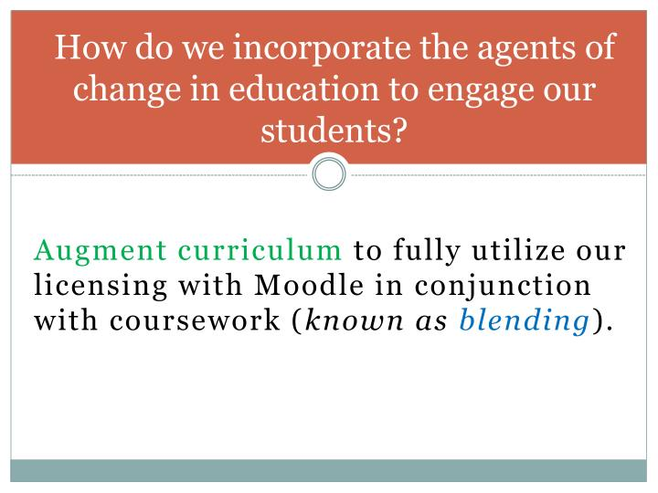 How do we incorporate the agents of change in education to engage our students?