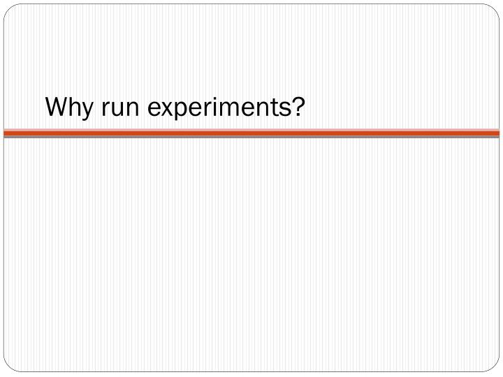 Why run experiments?