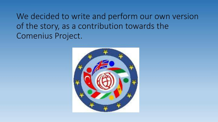 We decided to write and perform our own version of the story, as a contribution towards the Comenius Project.