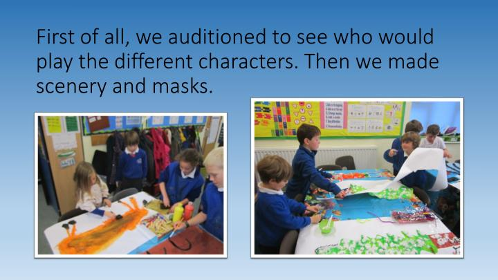 First of all, we auditioned to see who would play the different characters. Then we made scenery and masks.