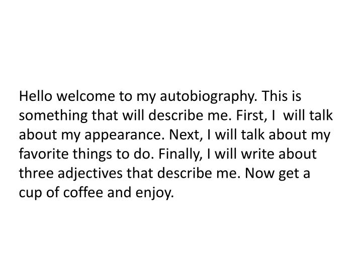 Hello welcome to my autobiography. This is something that will describe me. First, I  will talk abou...