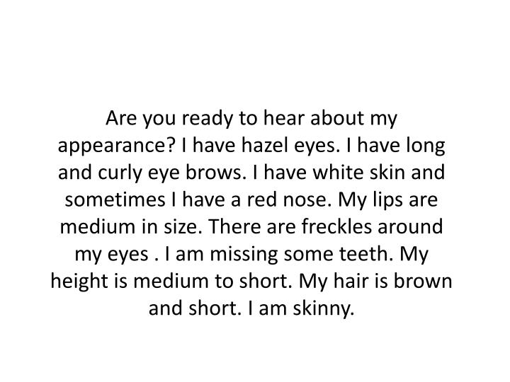 Are you ready to hear about my appearance? I have hazel eyes. I have long and curly eye brows.
