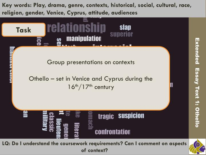 Key words: Play, drama, genre, contexts, historical, social, cultural, race, religion, gender, Venice, Cyprus, attitude, audiences