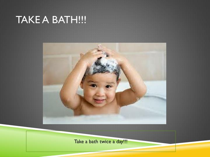 Take a Bath!!!