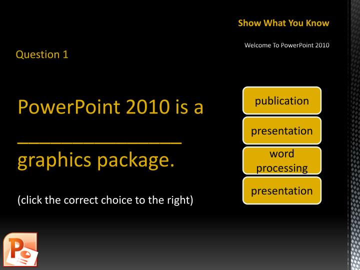 Show what you know welcome to powerpoint 2010