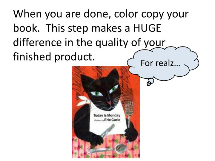 When you are done, color copy your book.  This step makes a HUGE difference in the quality of your finished product.