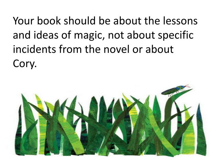 Your book should be about the lessons and ideas of magic, not about specific incidents from the novel or about Cory.