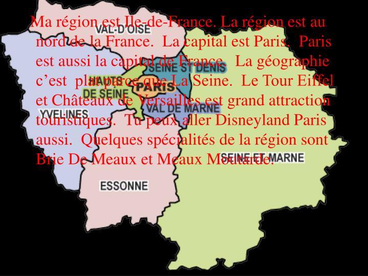 Ma région est Ile-de-France. La région est au nord de la France.  La capital est Paris.  Paris est aussi la capital de France.  La géographie c'est  plat parce que La Seine.  Le Tour Eiffel et Châteaux de Versailles est grand attraction touristiques.  Tu peux aller Disneyland Paris aussi.  Quelques spécialités de la région sont Brie De Meaux et Meaux Moutarde.