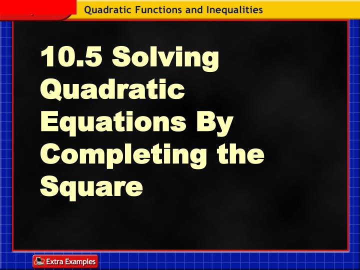 10 5 solving quadratic equations by completing the square