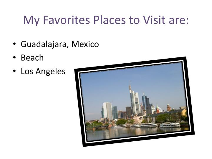 My Favorites Places to Visit are:
