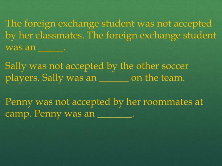 The foreign exchange student was not accepted by her classmates. The foreign exchange student was an _____.
