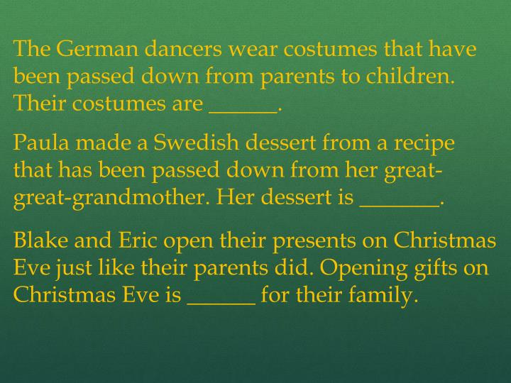 The German dancers wear costumes that have been passed down from parents to children. Their costumes are ______.