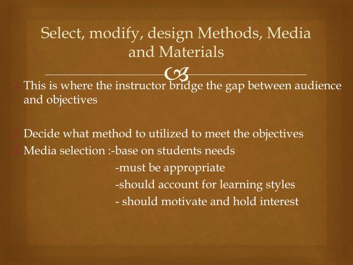 Select, modify, design Methods, Media and Materials