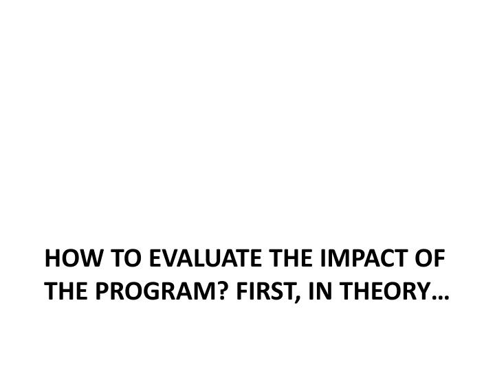 How to evaluate the impact of the program? First, in theory…