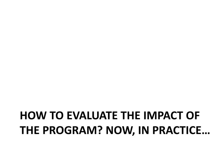 How to evaluate the impact of the program? Now, in practice…