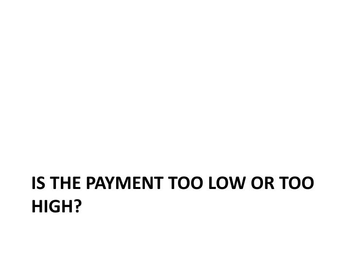 Is the payment too low or too high?