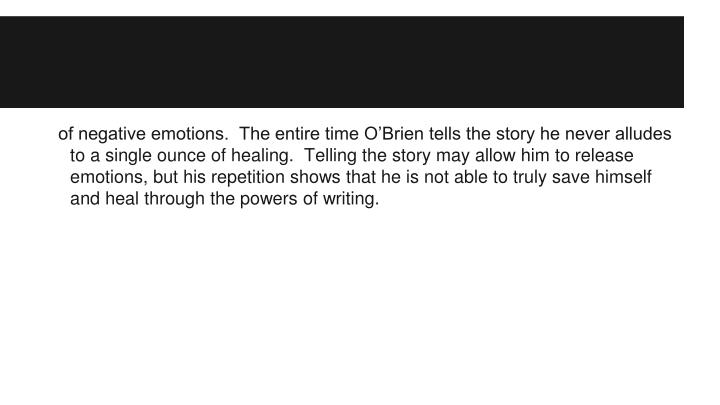 of negative emotions.  The entire time O'Brien tells the story he never alludes to a single ounce of healing.  Telling the story may allow him to release emotions, but his repetition shows that he is not able to truly save himself and heal through the powers of writing.