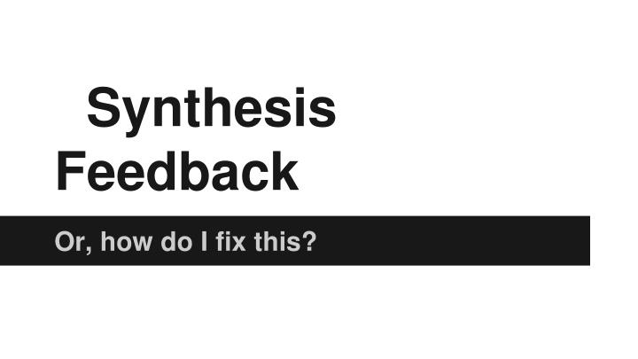 Synthesis feedback