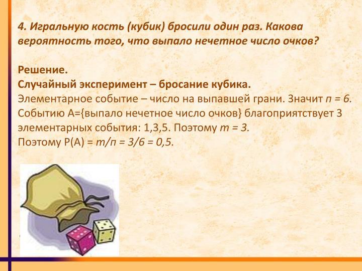 4. Игральную кость (кубик) бросили один раз. Какова вероятность того, что выпало нечетное число очков?