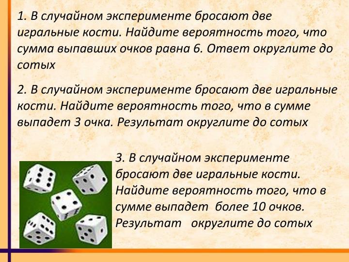 1. В случайном эксперименте бросают две игральные кости. Найдите вероятность того, что сумма выпавших очков равна 6. Ответ округлите до сотых