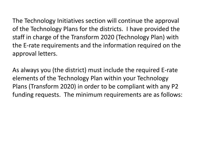 The Technology Initiatives section will continue the approval of the Technology Plans for the districts.  I have provided the staff in charge of the Transform 2020 (Technology Plan) with the E-rate requirements and the information required on the approval letters.