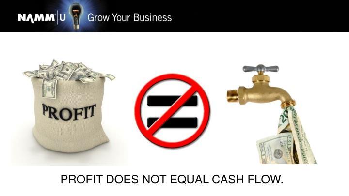 PROFIT DOES NOT EQUAL CASH FLOW.