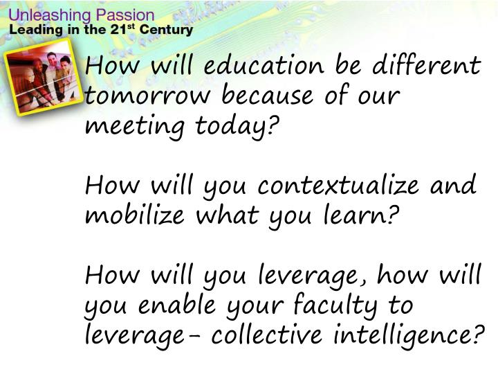 How will education be different tomorrow because of our meeting today?