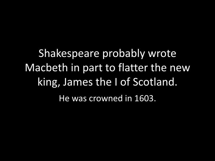Shakespeare probably wrote Macbeth in part to flatter the new king, James the I of Scotland.