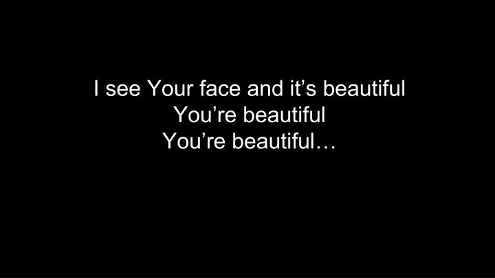 I see Your face and it's beautiful