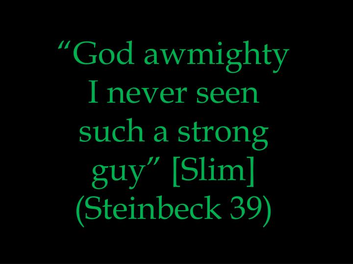 """God awmighty I never seen such a strong guy"" [Slim] (Steinbeck 39)"