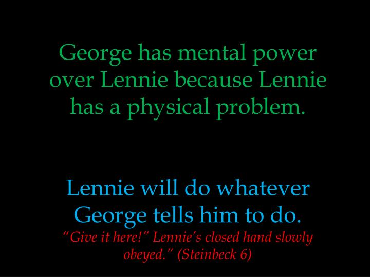 George has mental power over Lennie because Lennie has a physical problem.
