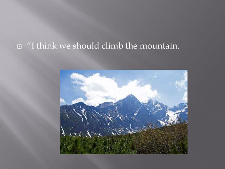 """I think we should climb the mountain."