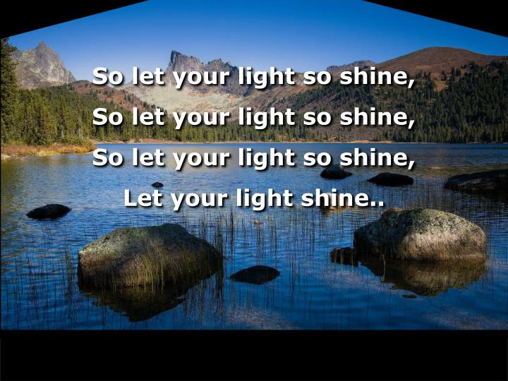 So let your light so shine,