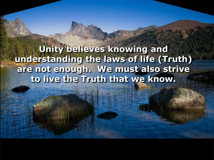 Unity believes knowing and understanding the laws of life (Truth) are not enough.  We must also strive to live the Truth that we know.