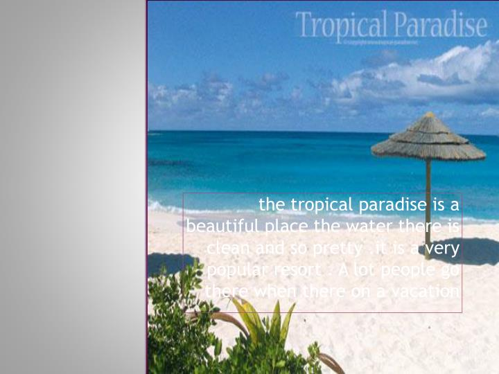 the tropical paradise is a beautiful place the water there is clean and so pretty .it is a very pop...