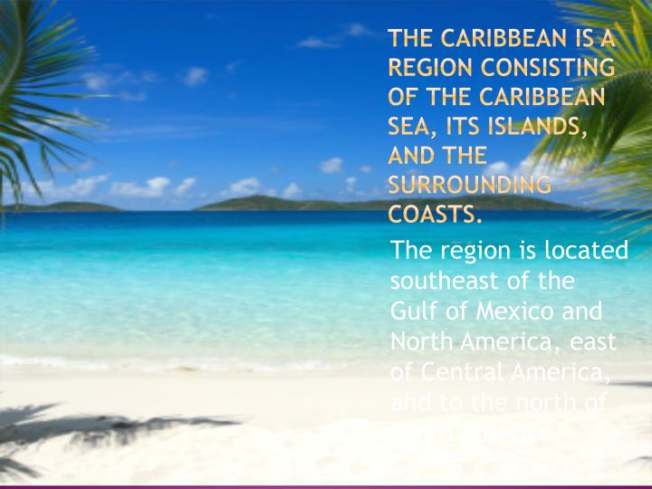 The Caribbean is a region consisting of the Caribbean Sea, its islands, and the surrounding coasts.