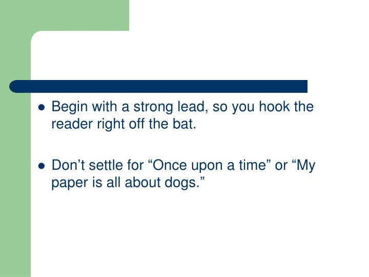 Begin with a strong lead, so you hook the reader right off the bat.
